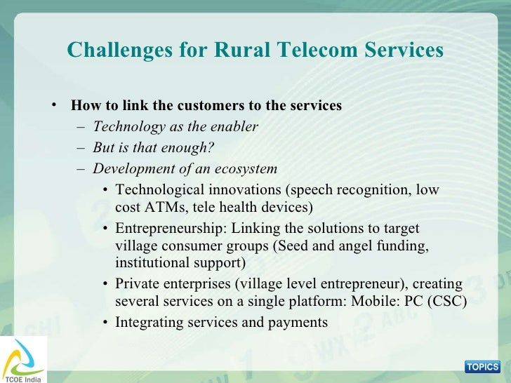 Challenges for Rural Telecom Services <ul><li>How to link the customers to the services </li></ul><ul><ul><li>Technology a...