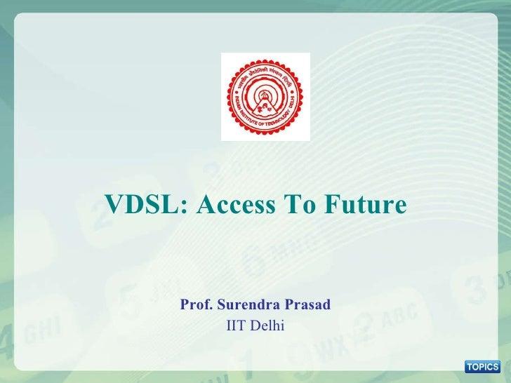 VDSL: Access To Future Prof. Surendra Prasad IIT Delhi