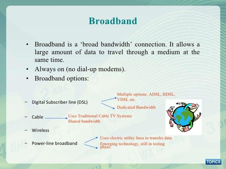 Broadband <ul><li>Broadband is a 'broad bandwidth' connection. It allows a large amount of data to travel through a medium...