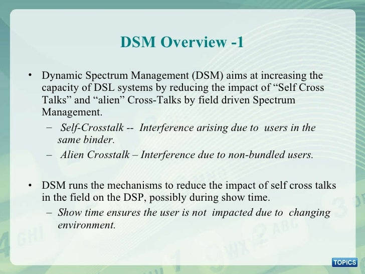 DSM Overview -1 <ul><li>Dynamic Spectrum Management (DSM) aims at increasing the capacity of DSL systems by reducing the i...