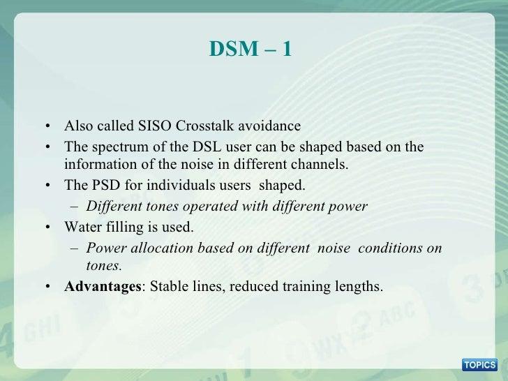 DSM – 1  <ul><li>Also called SISO Crosstalk avoidance </li></ul><ul><li>The spectrum of the DSL user can be shaped based o...