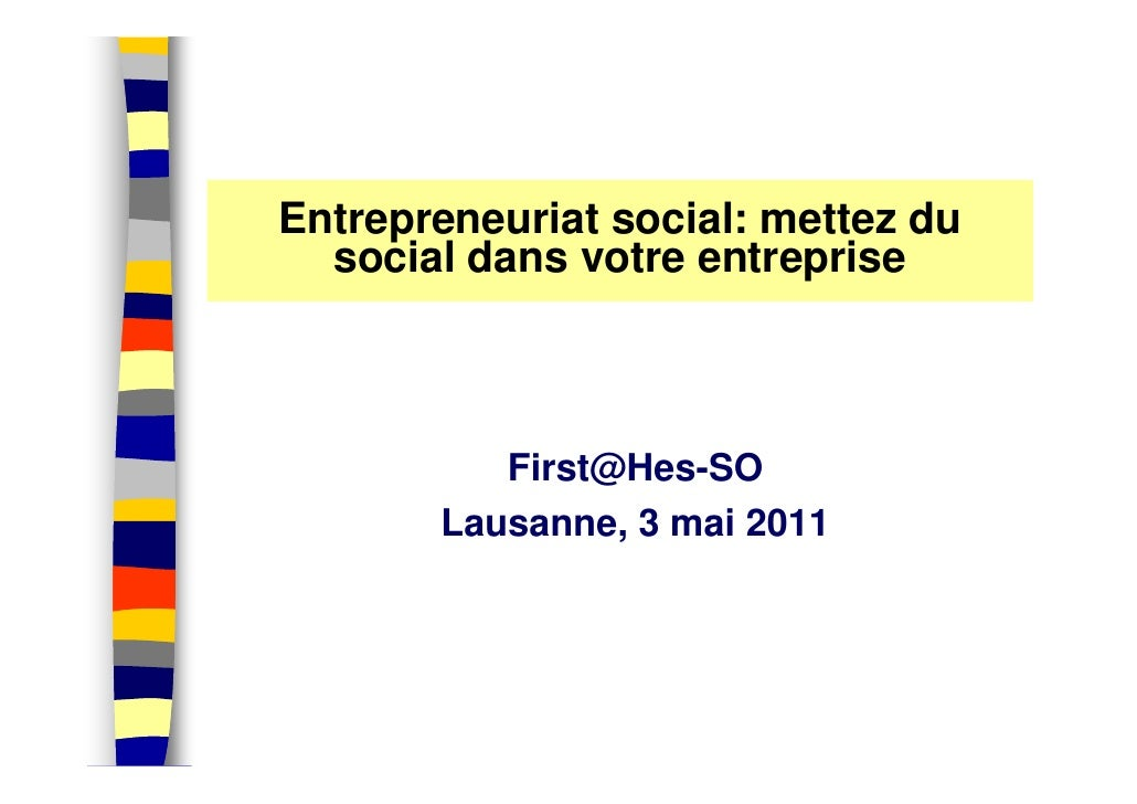 Entrepreneuriat social: mettez du  social dans votre entreprise          First@Hes-SO       Lausanne, 3 mai 2011