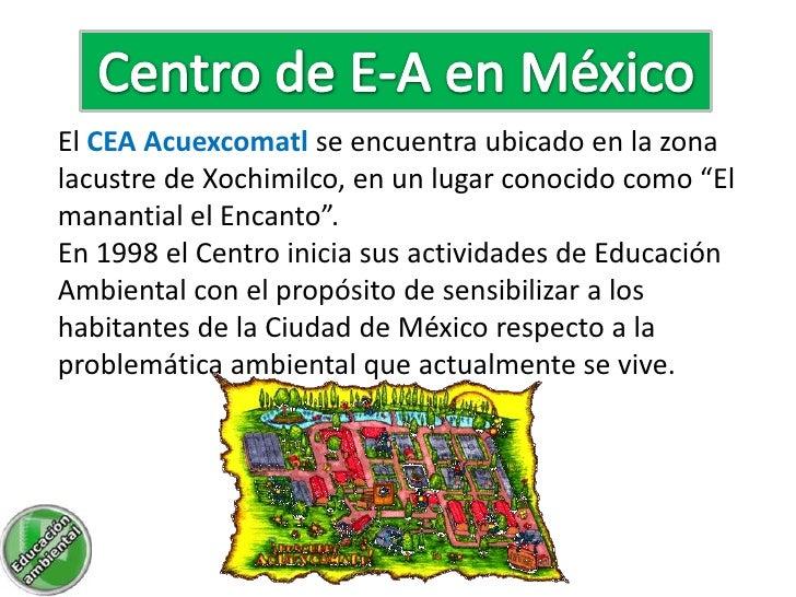 """El CEA Acuexcomatl se encuentra ubicado en la zonalacustre de Xochimilco, en un lugar conocido como """"Elmanantial el Encant..."""