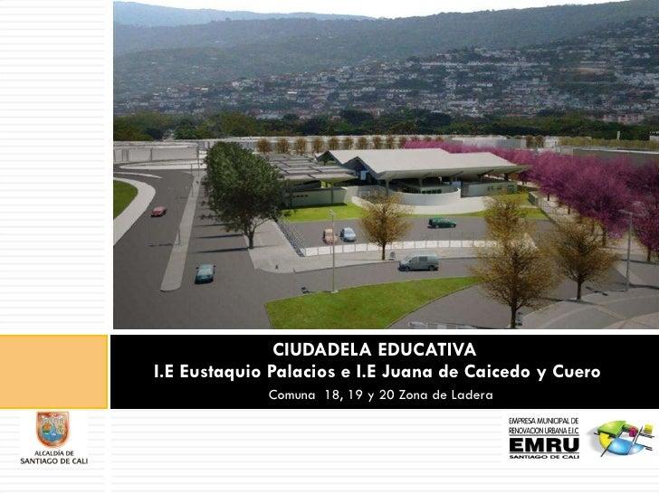 CIUDADELA EDUCATIVA  I.E Eustaquio Palacios e I.E Juana de Caicedo y Cuero    Comuna  18, 19 y 20 Zona de Ladera