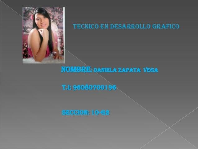TECNICO EN DESARROLLO GRAFICONOMBRE: DANIELA ZAPATA   VEGAT.I: 96080700196SECCION: 10-G2