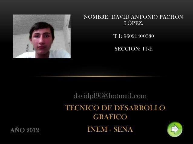 davidpl96@hotmail.comTECNICO DE DESARROLLOGRAFICOINEM - SENANOMBRE: DAVID ANTONIO PACHÓNLÓPEZ.T.I: 96091400380SECCIÓN: 11-...