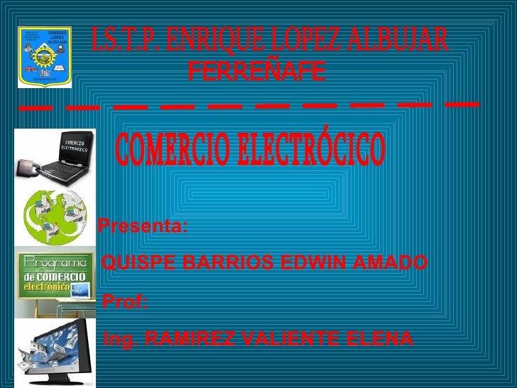 I.S.T.P. ENRIQUE LOPEZ ALBUJAR  FERREÑAFE Presenta: QUISPE BARRIOS EDWIN AMADO Prof: Ing. RAMIREZ VALIENTE ELENA COMERCIO ...