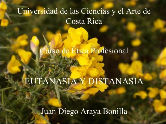Universidad de las Ciencias y el Arte de Costa Rica Curso de Ética Profesional EUTANASIA Y DISTANASIA Juan Diego Araya Bon...