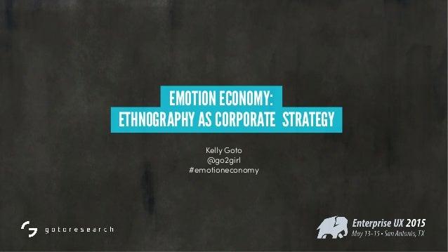 Kelly Goto @go2girl #emotioneconomy EMOTION ECONOMY: ETHNOGRAPHY AS CORPORATE STRATEGY