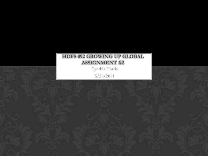Hdfs 892 Growing up GlobalAssignment #2<br />Cynthia Harris<br />5/28/2011<br />