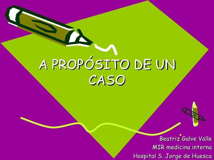 A PROPÓSITO DE UN      CASO                    Beatriz Galve Valle                 MIR medicina interna           Hospital...