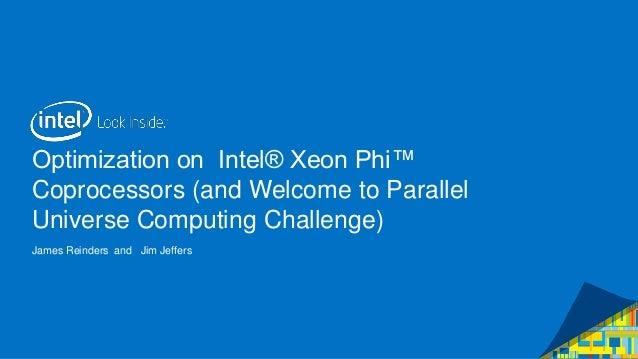 Optimization on Intel® Xeon Phi™ Coprocessors (and Welcome to Parallel Universe Computing Challenge) James Reinders and Ji...