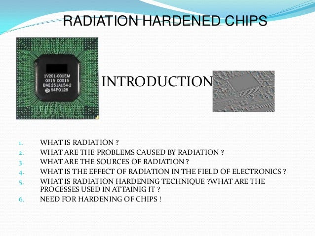 RADIATION HARDENED CHIPS1.                  INTRODUCTION1.   WHAT IS RADIATION ?2.   WHAT ARE THE PROBLEMS CAUSED BY RADIA...