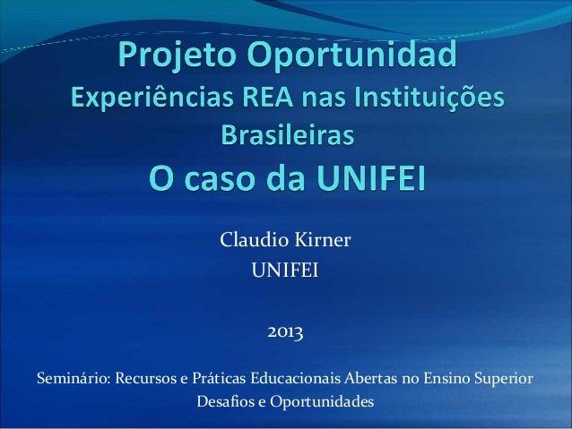 Claudio KirnerUNIFEI2013Seminário: Recursos e Práticas Educacionais Abertas no Ensino SuperiorDesafios e Oportunidades