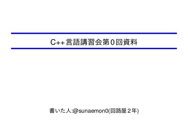 C++ 言語講習会第 0 回資料  書いた人:@sunaemon0(回路屋 2 年)