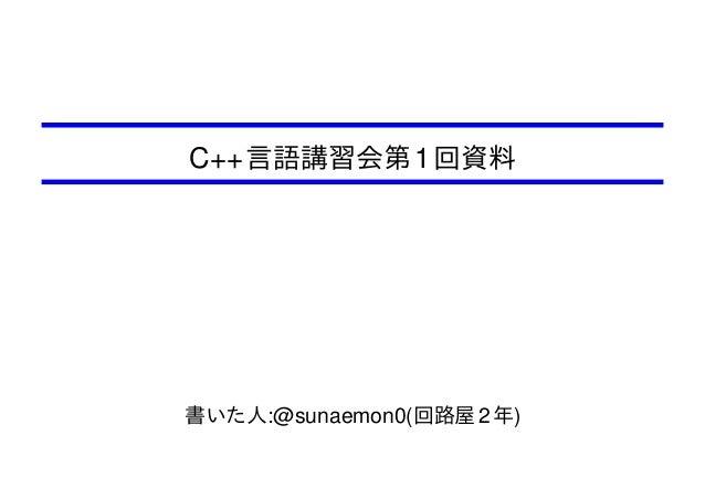 C++ 言語講習会第 1 回資料  書いた人:@sunaemon0(回路屋 2 年)