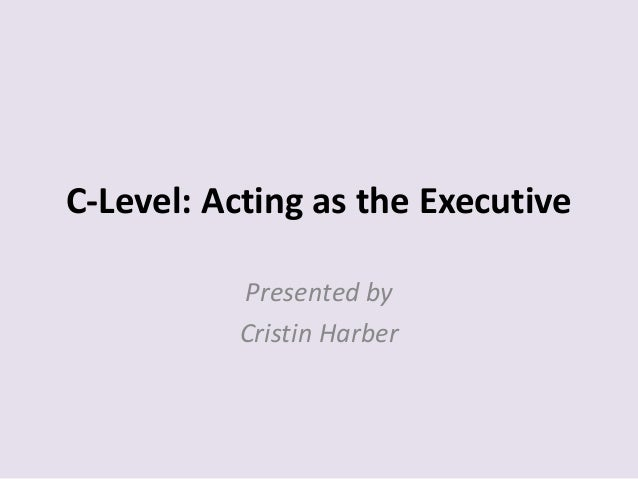 C-Level: Acting as the Executive Presented by Cristin Harber