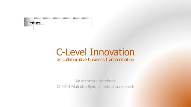 C-Level Innovation as collaborative business transformation An archestra notebook © 2014 Malcolm Ryder / archestra research