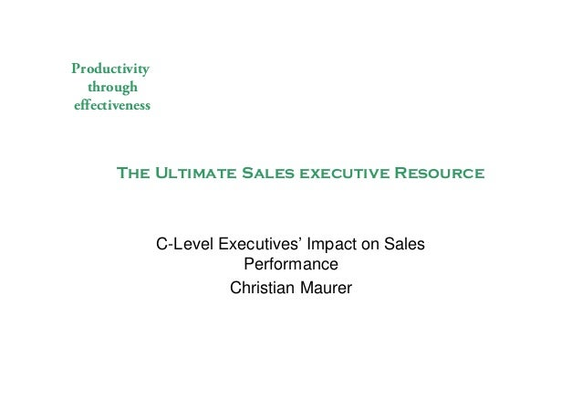 Productivity through effectiveness The Ultimate Sales executive Resource C-Level Executives' Impact on Sales Performance C...