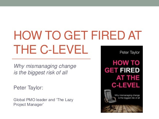 HOW TO GET FIRED AT THE C-LEVEL Why mismanaging change is the biggest risk of all Peter Taylor: Global PMO leader and 'The...