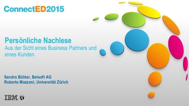 Persönliche Nachlese Aus der Sicht eines Business Partners und eines Kunden Sandra Bühler, Belsoft AG Roberto Mazzoni, Uni...