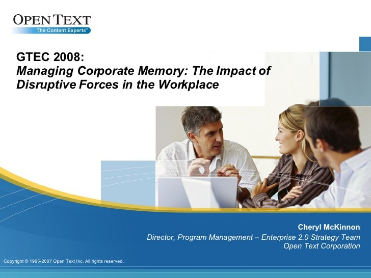 GTEC 2008: Managing Corporate Memory: The Impact of Disruptive Forces in the Workplace Cheryl McKinnon Director, Program M...