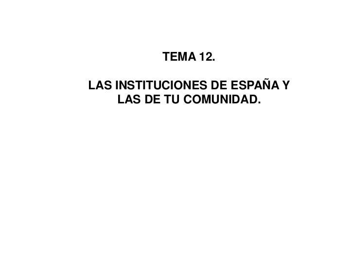 TEMA 12.<br />LAS INSTITUCIONES DE ESPAÑA Y LAS DE TU COMUNIDAD.<br />