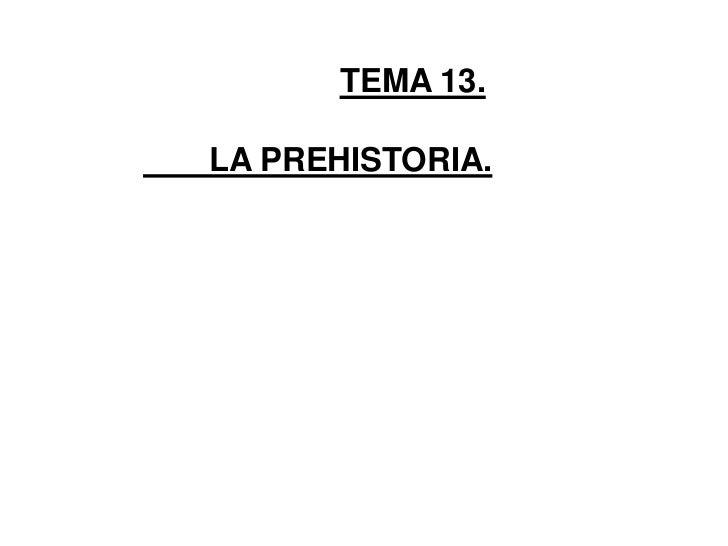 TEMA 13.<br />LA PREHISTORIA.<br />