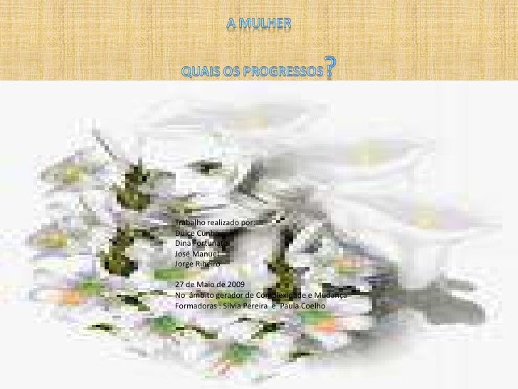 A MULHERQUAIS OS PROGRESSOS?<br />Trabalho realizado por:<br />Dulce Cunha <br />Dina Fortunato<br />José Manuel<br />Jor...