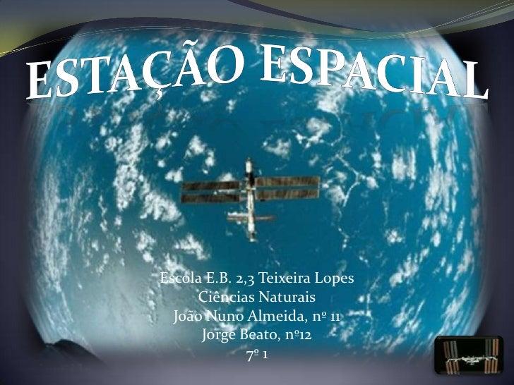 ESTAÇÃO ESPACIAL<br />Escola E.B. 2,3 Teixeira Lopes<br />Ciências Naturais<br />João Nuno Almeida, nº 11<br />Jorge Beato...