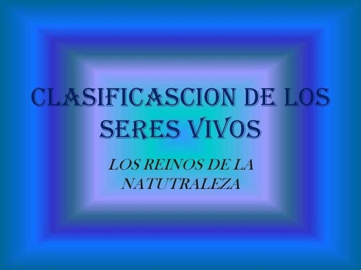 CLASIFICASCION DE LOS    SERES VIVOS     LOS REINOS DE LA      NATUTRALEZA