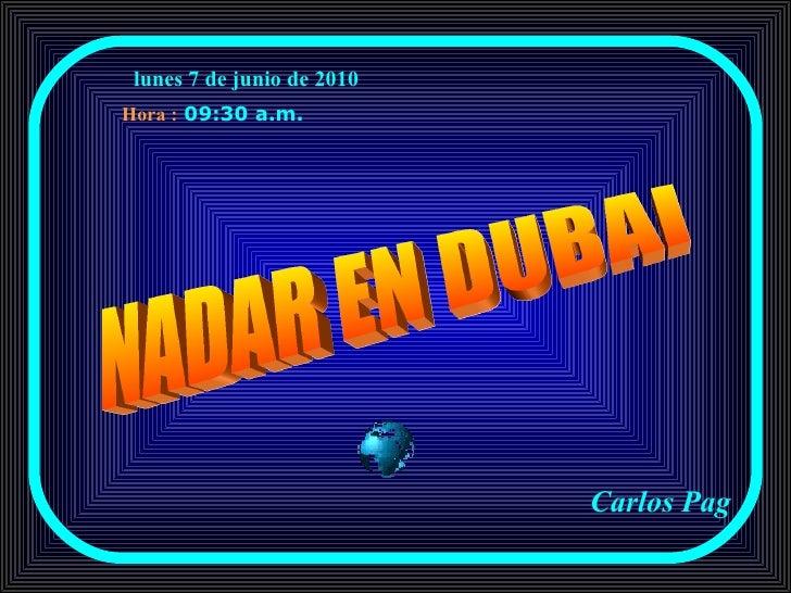 lunes 7 de junio de 2010   09:29 a.m.   Carlos Pag NADAR EN DUBAI Hora :