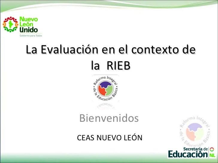 La Evaluación en el contexto de            la RIEB         Bienvenidos         CEAS NUEVO LEÓN