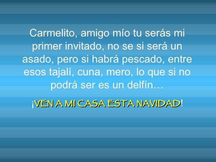 Carmelito, amigo mío tu serás mi primer invitado, no se si será un asado, pero si habrá pescado, entre esos tajalí, cuna, ...