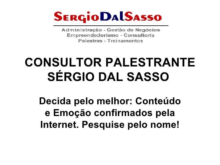 CONSULTOR PALESTRANTE SÉRGIO DAL SASSO   Decida pelo melhor: Conteúdo e Emoção confirmados pela Internet. Pesquise pelo no...