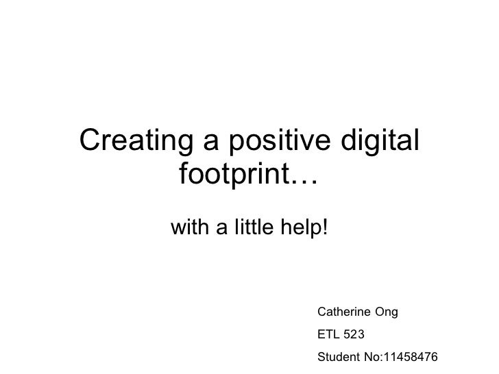 Creating a positive digital footprint… with a little help! Catherine Ong ETL 523 Student No:11458476