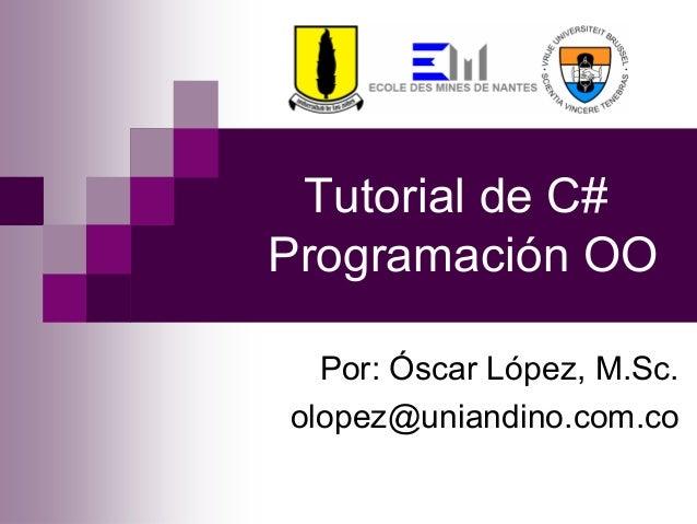 Tutorial de C# Programación OO Por: Óscar López, M.Sc. olopez@uniandino.com.co
