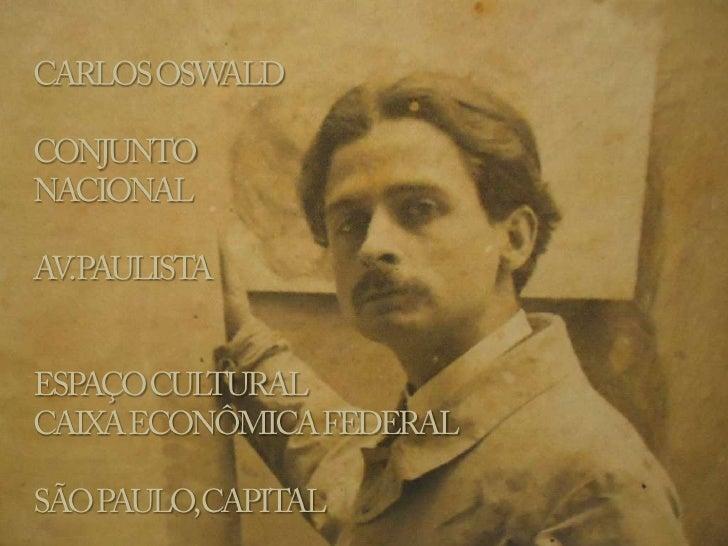 CARLOS OSWALD<br />CONJUNTO <br />NACIONAL<br />AV. PAULISTA<br />ESPAÇO CULTURAL <br />CAIXA ECONÔMICA FEDERAL<br />SÃO P...