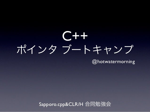C++ポインタ ブートキャンプ                  @hotwatermorning  Sapporo.cpp&CLR/H 合同勉強会