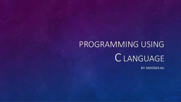 PROGRAMMING USING C LANGUAGE BY: MOSTAFA ALI