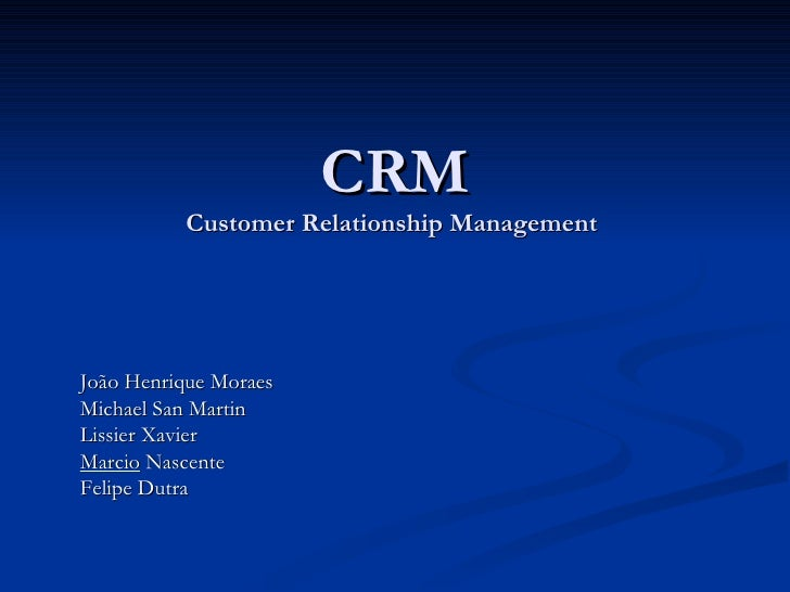 CRM Customer Relationship Management  João Henrique Moraes Michael San Martin Lissier Xavier Marcio  Nascente Felipe Dutra