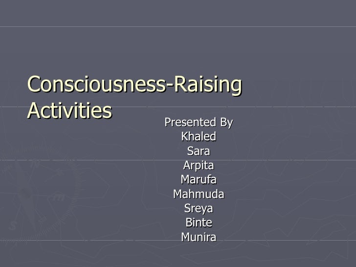 Presented By Khaled Sara Arpita Marufa Mahmuda Sreya Binte Munira Consciousness-Raising Activities