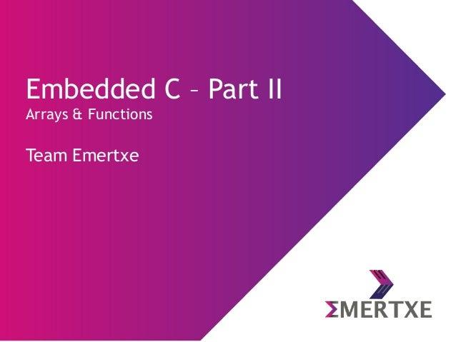 Embedded C – Part II Arrays & Functions Team Emertxe