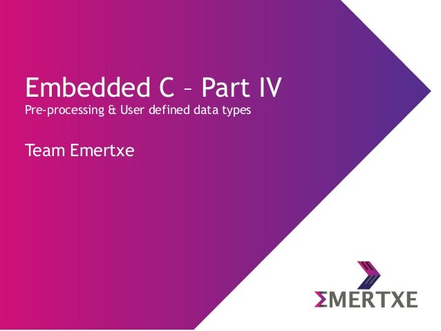 Embedded C – Part IV Pre-processing & User defined data types Team Emertxe