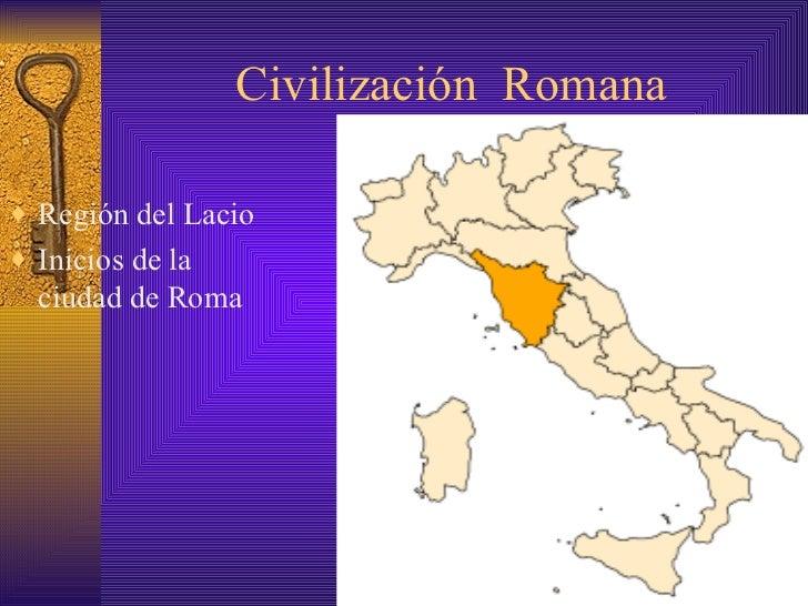 Civilización  Romana <ul><li>Región del Lacio </li></ul><ul><li>Inicios de la ciudad de Roma </li></ul>