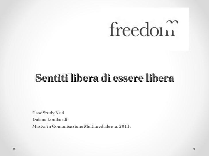 Sentiti libera di essere libera Case Study Nr.4 Daiana Lombardi Master in Comunicazione Multimediale a.a. 2011.