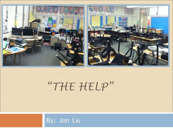 """"""" THE HELP"""" By: Jon Liu"""