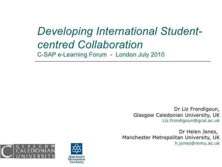 Developing International Student-centred Collaboration  C-SAP e-Learning Forum  -  London July 2010 Dr Liz Frondigoun, Gla...