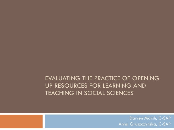 EVALUATING THE PRACTICE OF OPENING UP RESOURCES FOR LEARNING AND TEACHING IN SOCIAL SCIENCES  Darren Marsh, C-SAP Anna Gru...