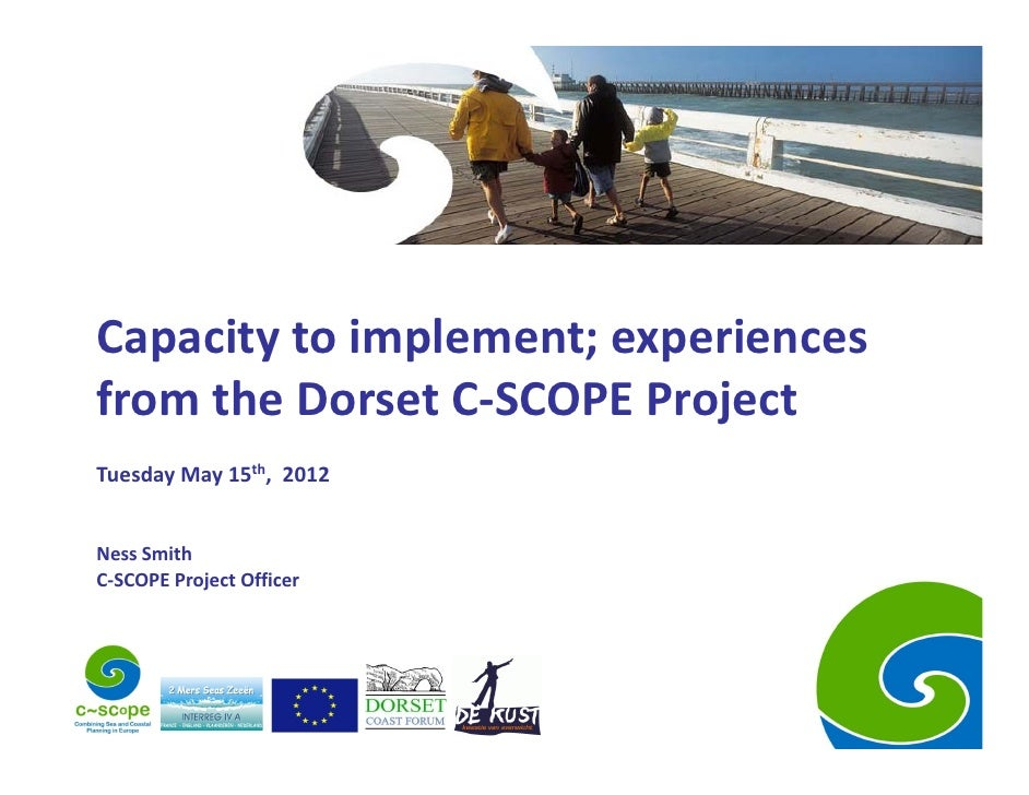 Capacity to implement; experiences from the Dorset C‐SCOPE ProjectTuesday May 15th,  2012Ness SmithC‐SCOPE Project Officer